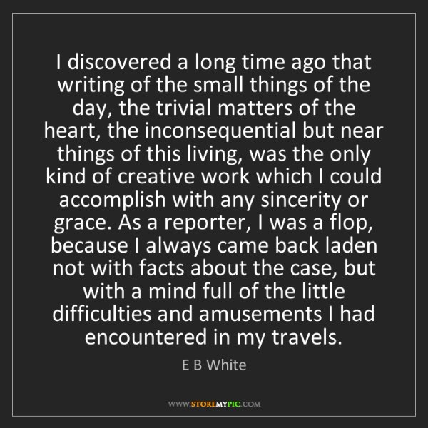 E B White: I discovered a long time ago that writing of the small...