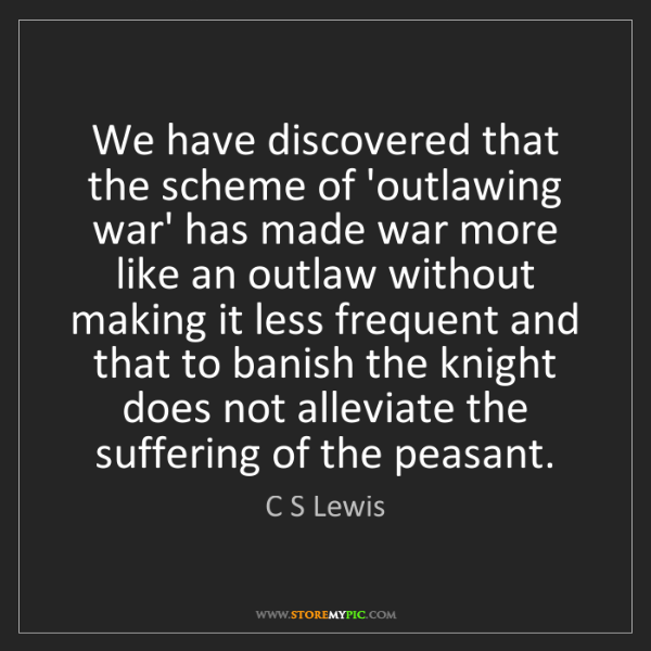 C S Lewis: We have discovered that the scheme of 'outlawing war'...