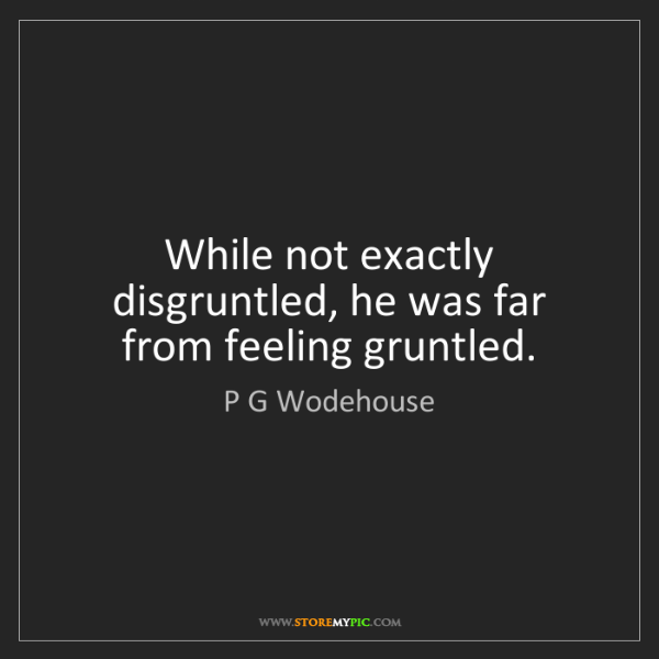P G Wodehouse: While not exactly disgruntled, he was far from feeling...