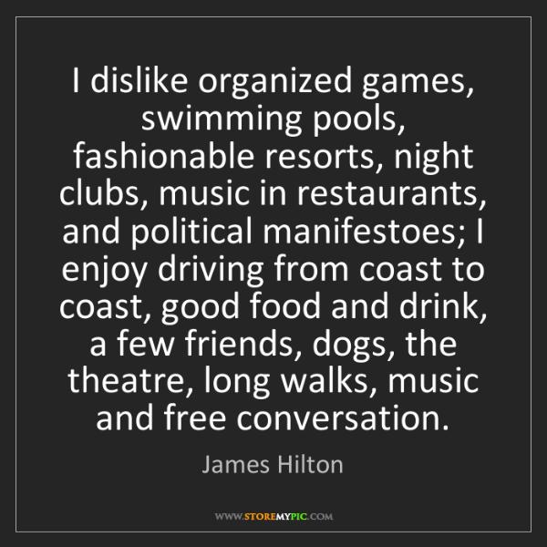 James Hilton: I dislike organized games, swimming pools, fashionable...