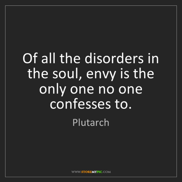 Plutarch: Of all the disorders in the soul, envy is the only one...