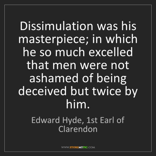 Edward Hyde, 1st Earl of Clarendon: Dissimulation was his masterpiece; in which he so much...