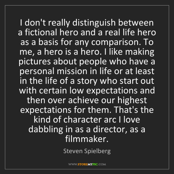 Steven Spielberg: I don't really distinguish between a fictional hero and...