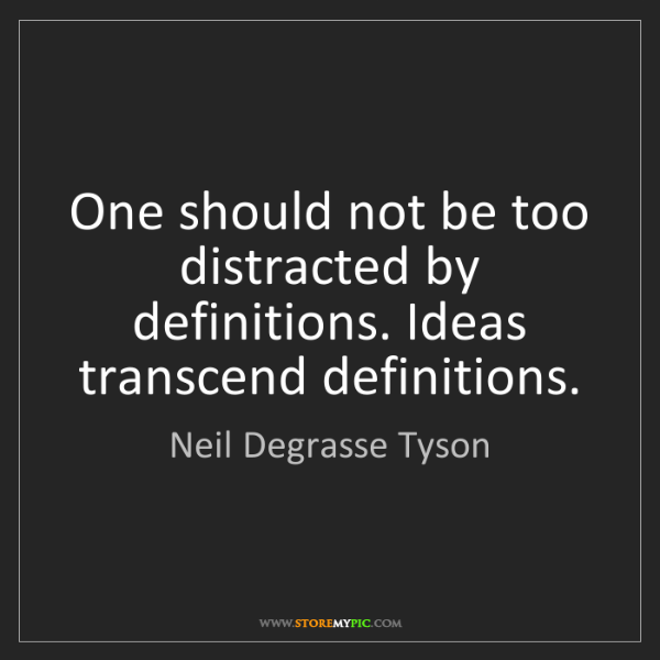 Neil Degrasse Tyson: One should not be too distracted by definitions. Ideas...