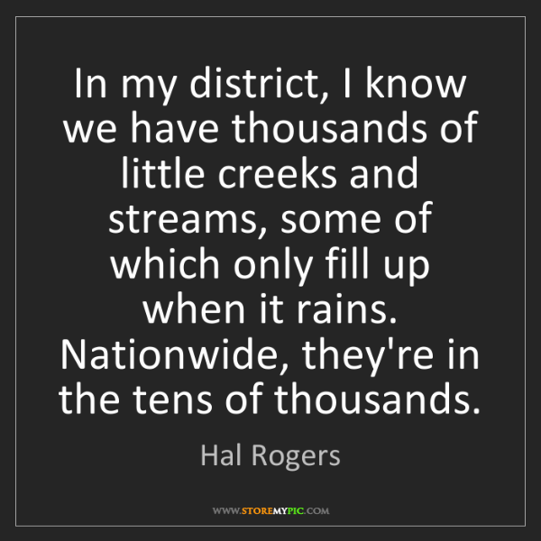 Hal Rogers: In my district, I know we have thousands of little creeks...