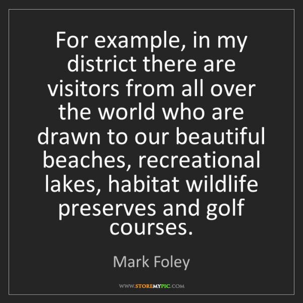 Mark Foley: For example, in my district there are visitors from all...
