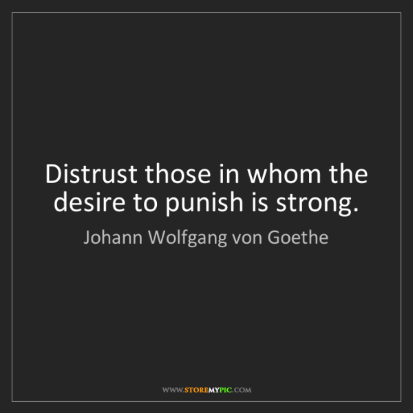 Johann Wolfgang von Goethe: Distrust those in whom the desire to punish is strong.