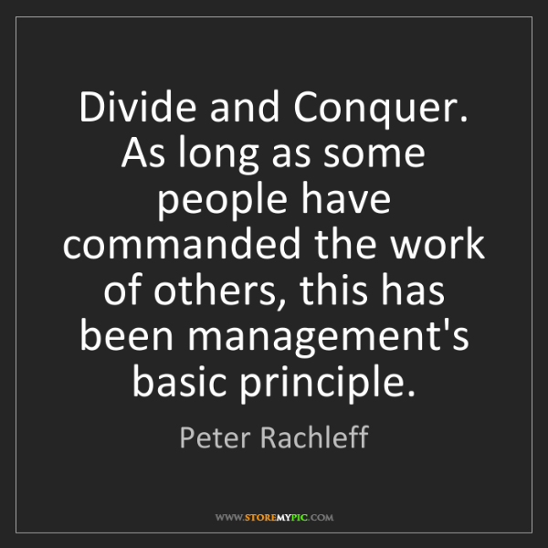 Peter Rachleff: Divide and Conquer. As long as some people have commanded...