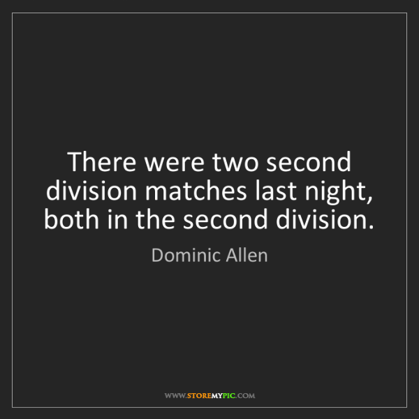 Dominic Allen: There were two second division matches last night, both...