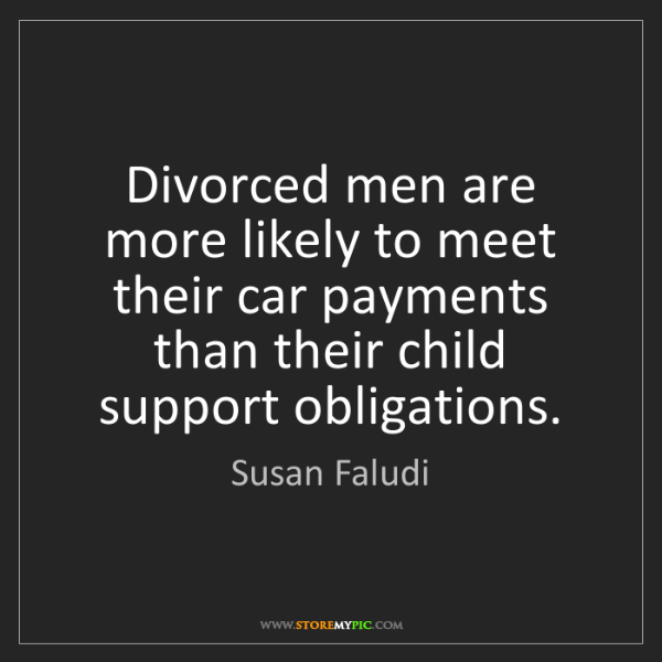 Susan Faludi: Divorced men are more likely to meet their car payments...