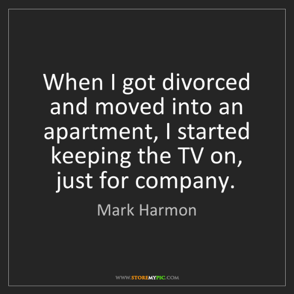Mark Harmon: When I got divorced and moved into an apartment, I started...
