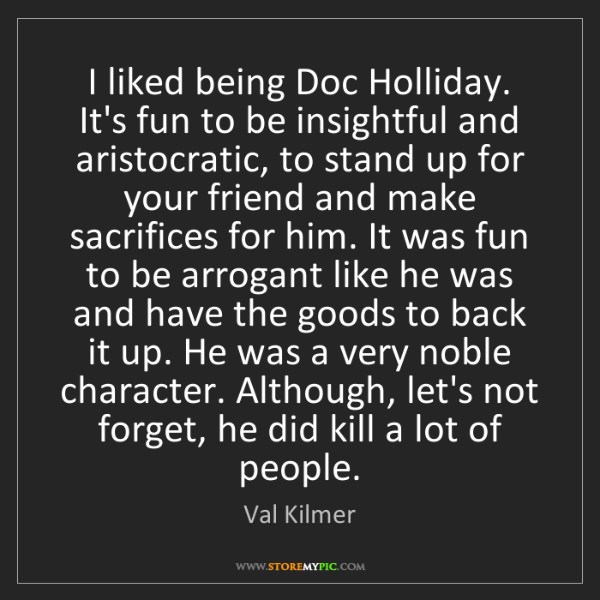 Val Kilmer: I liked being Doc Holliday. It's fun to be insightful...