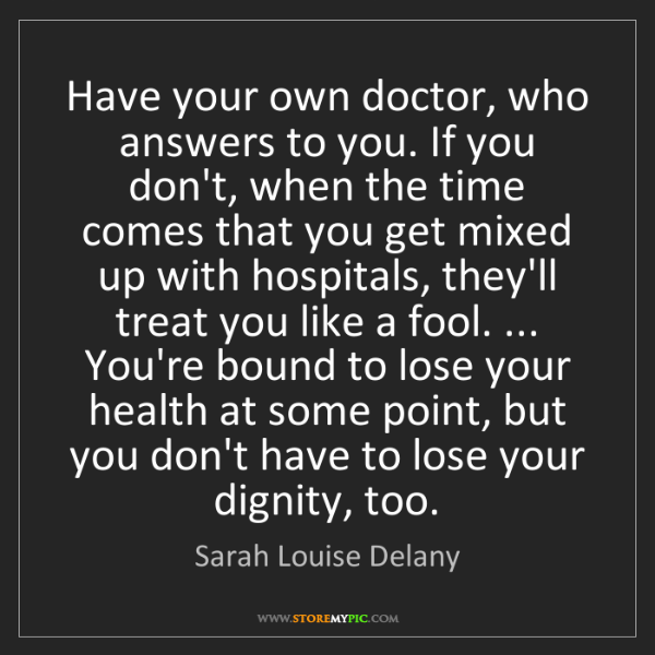 Sarah Louise Delany: Have your own doctor, who answers to you. If you don't,...
