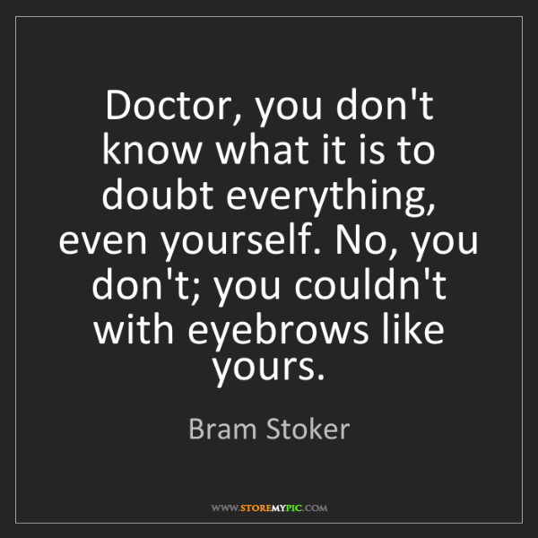 Bram Stoker: Doctor, you don't know what it is to doubt everything,...