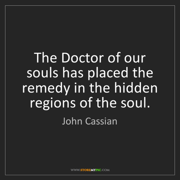 John Cassian: The Doctor of our souls has placed the remedy in the...