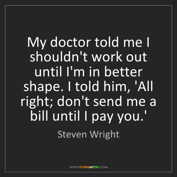 Steven Wright: My doctor told me I shouldn't work out until I'm in better...