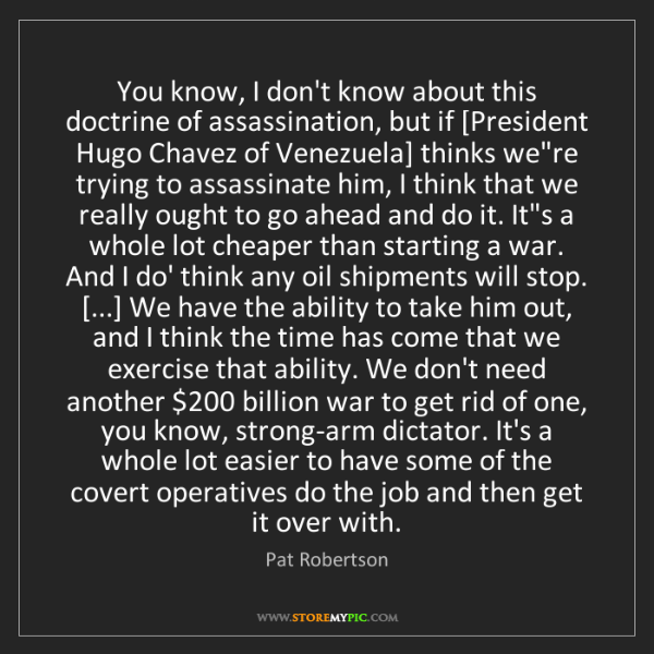 Pat Robertson: You know, I don't know about this doctrine of assassination,...