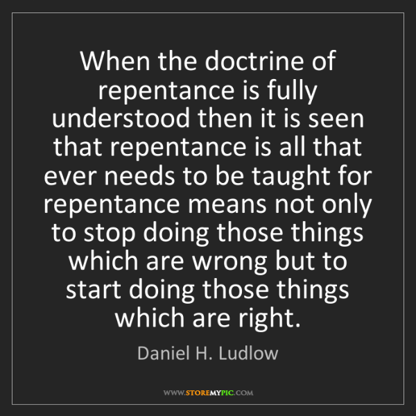 Daniel H. Ludlow: When the doctrine of repentance is fully understood then...