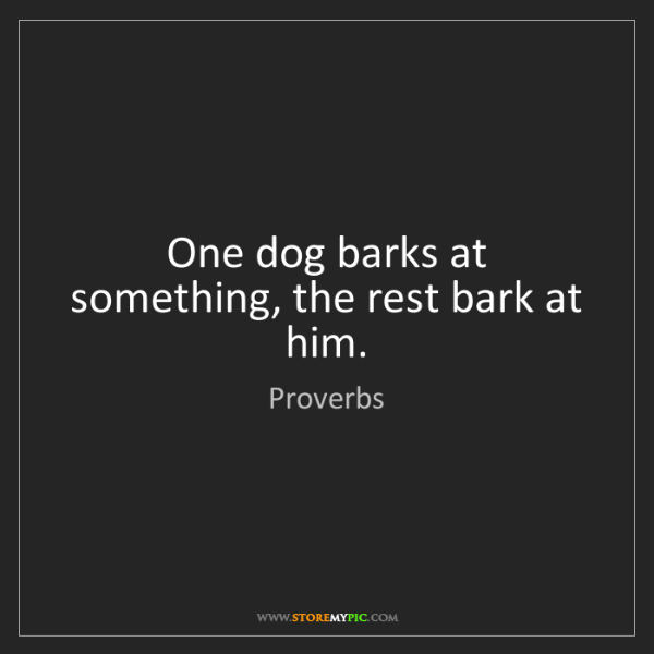 Proverbs: One dog barks at something, the rest bark at him.
