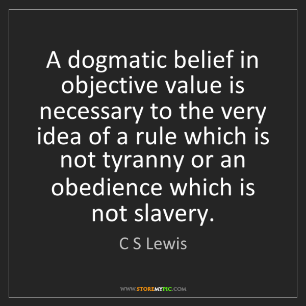 C S Lewis: A dogmatic belief in objective value is necessary to...