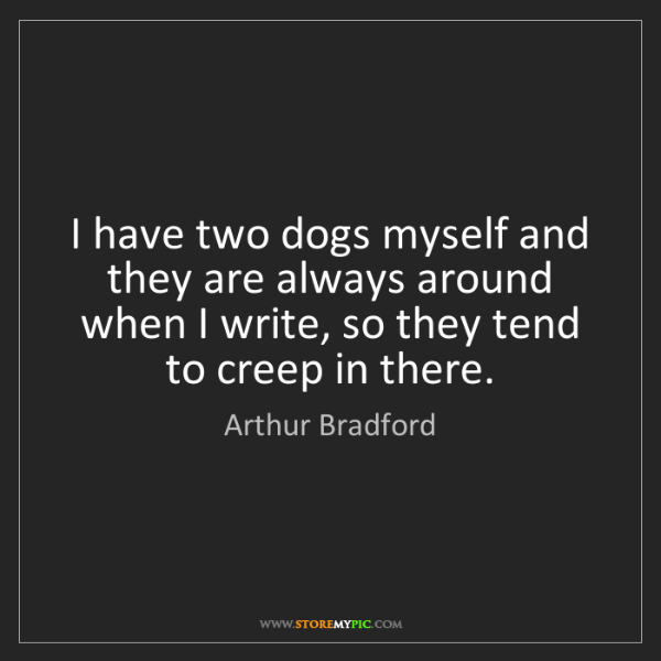 Arthur Bradford: I have two dogs myself and they are always around when...