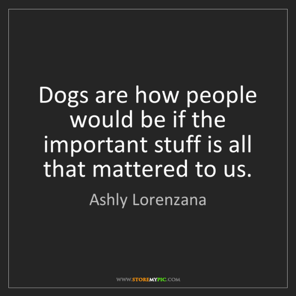 Ashly Lorenzana: Dogs are how people would be if the important stuff is...