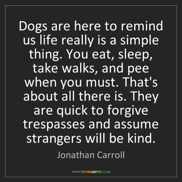 Jonathan Carroll: Dogs are here to remind us life really is a simple thing....