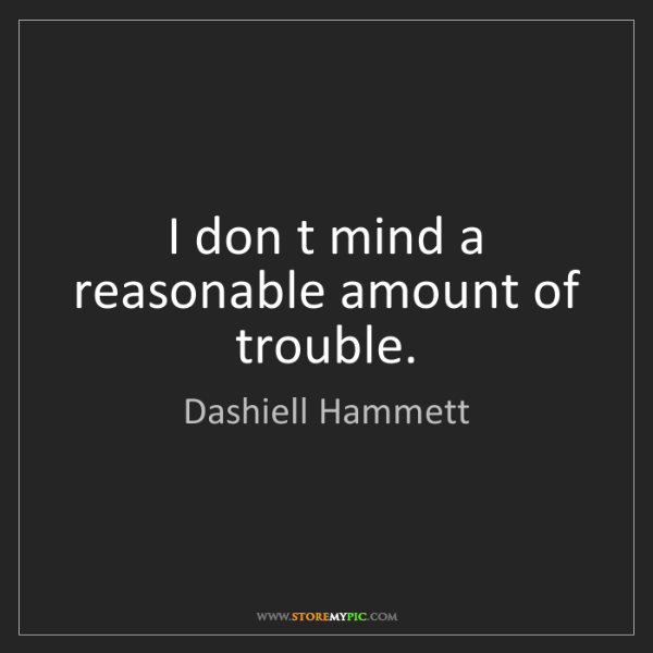 Dashiell Hammett: I don t mind a reasonable amount of trouble.