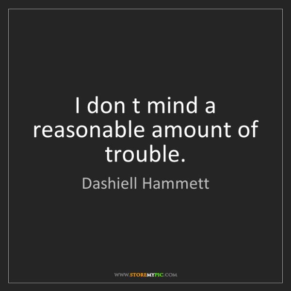 Dashiell Hammett: I don t mind a reasonable amount of trouble.
