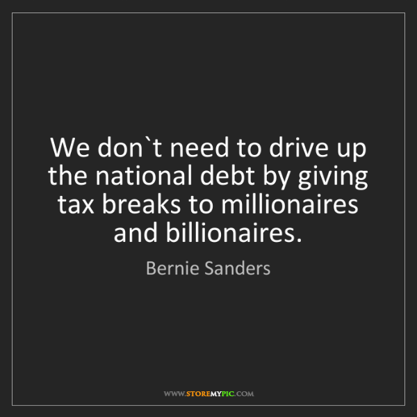 Bernie Sanders: We don`t need to drive up the national debt by giving...