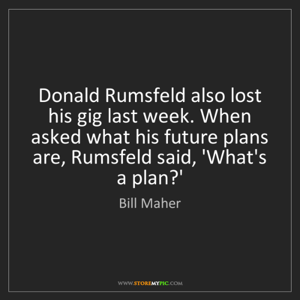 Bill Maher: Donald Rumsfeld also lost his gig last week. When asked...