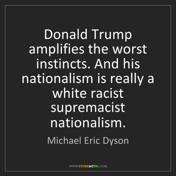 Michael Eric Dyson: Donald Trump amplifies the worst instincts. And his nationalism...