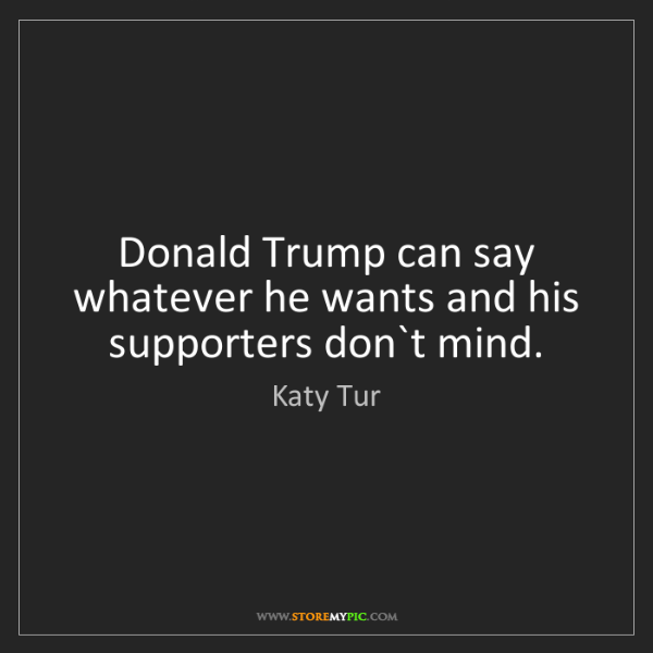 Katy Tur: Donald Trump can say whatever he wants and his supporters...