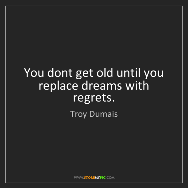Troy Dumais: You dont get old until you replace dreams with regrets.