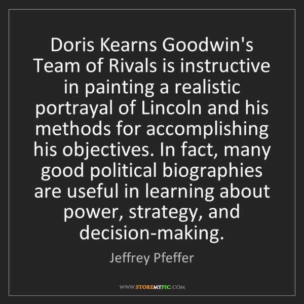 Jeffrey Pfeffer: Doris Kearns Goodwin's Team of Rivals is instructive...