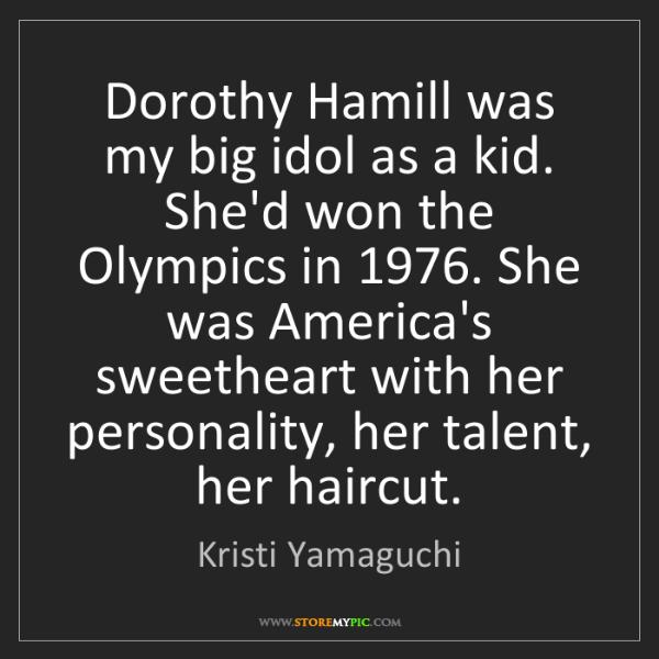Kristi Yamaguchi: Dorothy Hamill was my big idol as a kid. She'd won the...