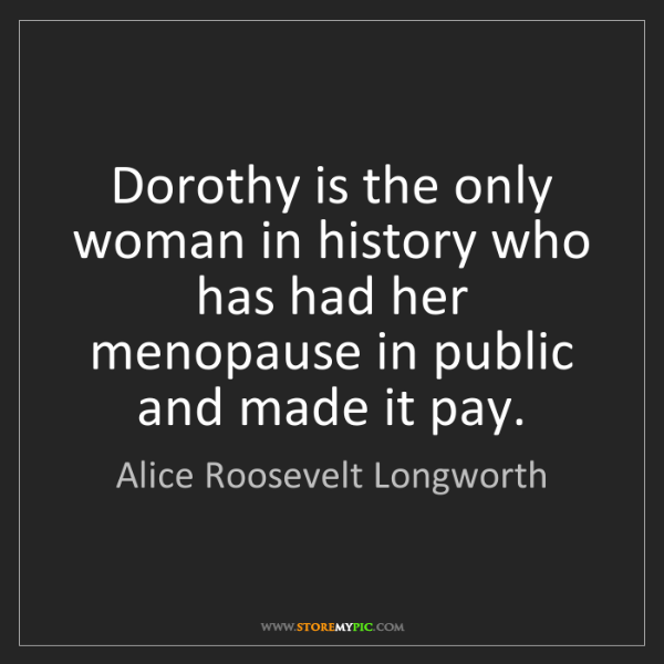 Alice Roosevelt Longworth: Dorothy is the only woman in history who has had her...