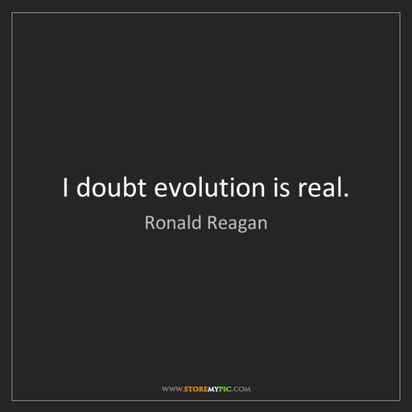 Ronald Reagan: I doubt evolution is real.