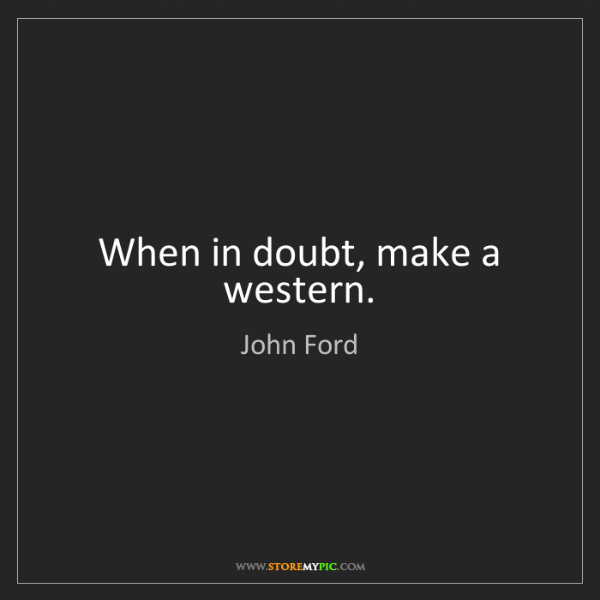 John Ford: When in doubt, make a western.