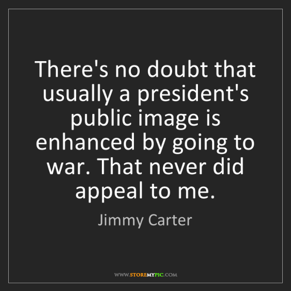 Jimmy Carter: There's no doubt that usually a president's public image...