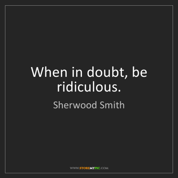 Sherwood Smith: When in doubt, be ridiculous.