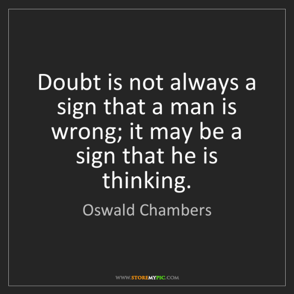 Oswald Chambers: Doubt is not always a sign that a man is wrong; it may...