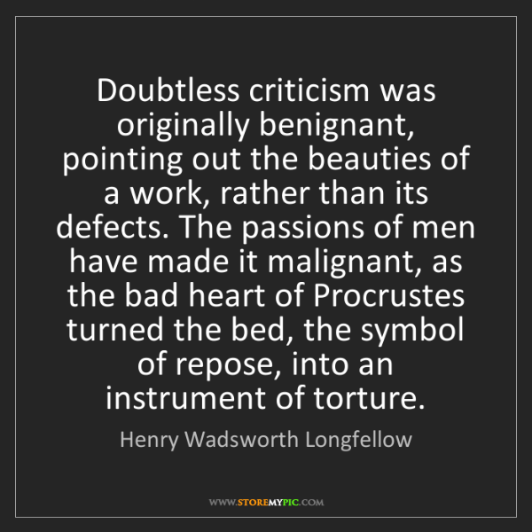 Henry Wadsworth Longfellow: Doubtless criticism was originally benignant, pointing...