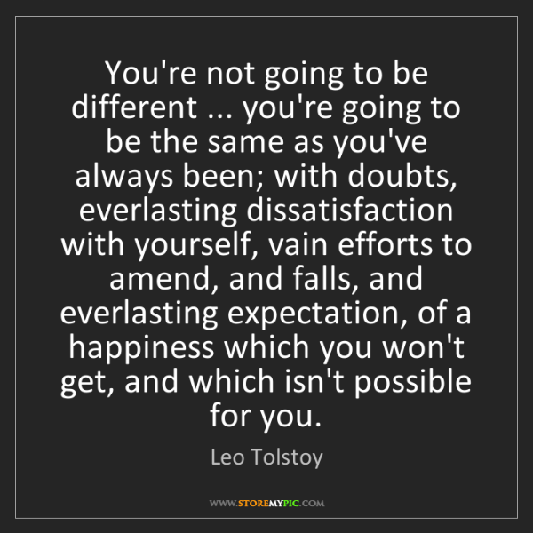 Leo Tolstoy: You're not going to be different ... you're going to...