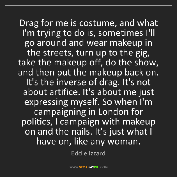 Eddie Izzard: Drag for me is costume, and what I'm trying to do is,...