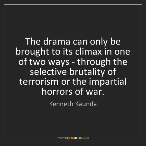 Kenneth Kaunda: The drama can only be brought to its climax in one of...