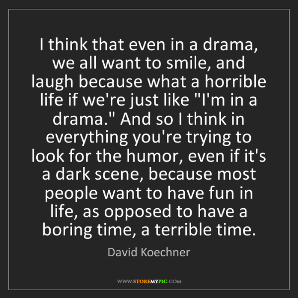 David Koechner: I think that even in a drama, we all want to smile, and...