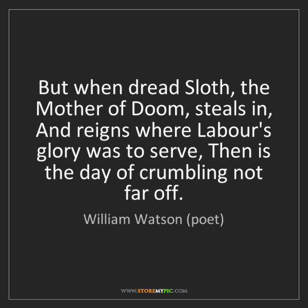 William Watson (poet): But when dread Sloth, the Mother of Doom, steals in,...