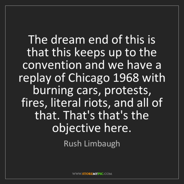 Rush Limbaugh: The dream end of this is that this keeps up to the convention...