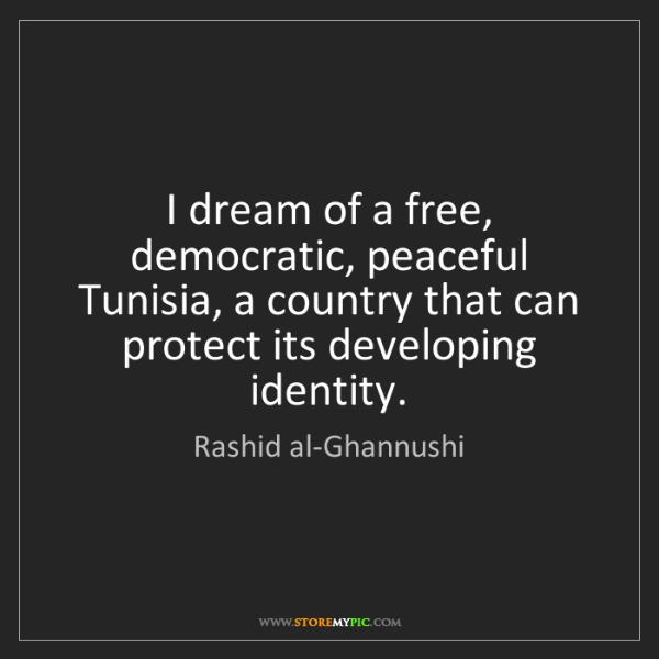 Rashid al-Ghannushi: I dream of a free, democratic, peaceful Tunisia, a country...